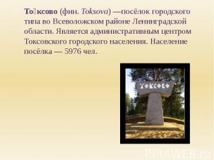 То ксово (фин. Toksova)—посёлок городского типа во Всеволожском районе Лен