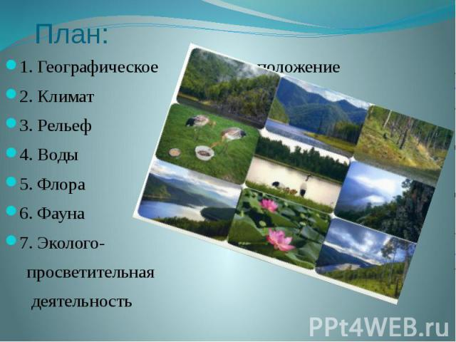 План: 1. Географическое положение 2. Климат 3. Рельеф 4. Воды 5. Флора 6. Фауна 7. Эколого- просветительная деятельность
