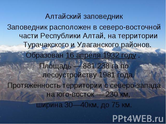 Алтайский заповедник Заповедник расположен в северо-восточной части Республики Алтай, на территории Турачакского и Улаганского районов. Образован16 апреля 1932 году . Площадь — 881238га по лесоустройству1981 года. Протя…