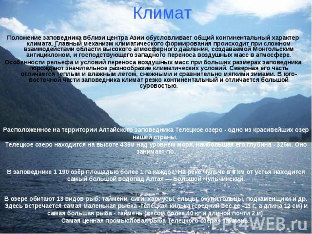 Положение заповедника вблизи центра Азии обусловливает общий континентальный характер климата. Главный механизм климатического формирования происходит при сложном взаимодействии области высокого атмосферного давления, создаваемой Монгольским антицик…