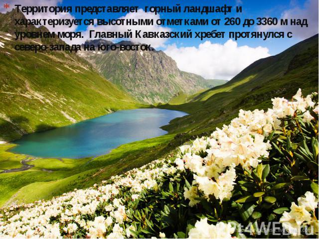 Территория представляет горный ландшафт и характеризуется высотными отметками от 260 до 3360 м над уровнем моря. Главный Кавказский хребет протянулся с северо-запада на юго-восток.