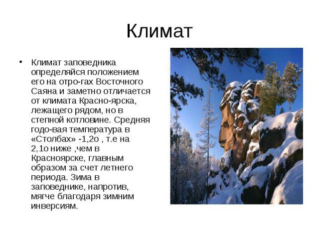 Климат заповедника определяйся положением его на отрогах Восточного Саяна и заметно отличается от климата Красноярска, лежащего рядом, но в степной котловине. Средняя годовая температура в «Столбах» -1,2о, т.е на 2,1ониже …
