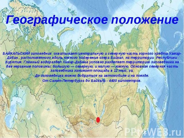 Географическое положение БАЙКАЛЬСКИЙ заповедник охватывает центральную и северную часть горного хребтаХамар-Дабан, расположенного вдоль южного побережья озера Байкал, на территории Республики Бурятия. Главный водораздел Хамар…