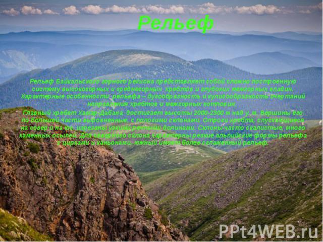 Рельеф Рельеф Байкальского горного региона представляет собой сложно построенную систему высокогорных и среднегорных хребтов и глубоких межгорных впадин. Характерные особенности рельефа – дугообразность и кулисообразность очертаний направления хребт…