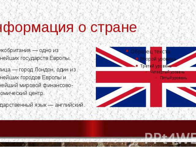 Информация о стране Великобритания— одно из крупнейших государств Европы. Столица— городЛондон, один из крупнейших городов Европы и важнейший мировой финансово-экономический центр. Государственный язык—английский.