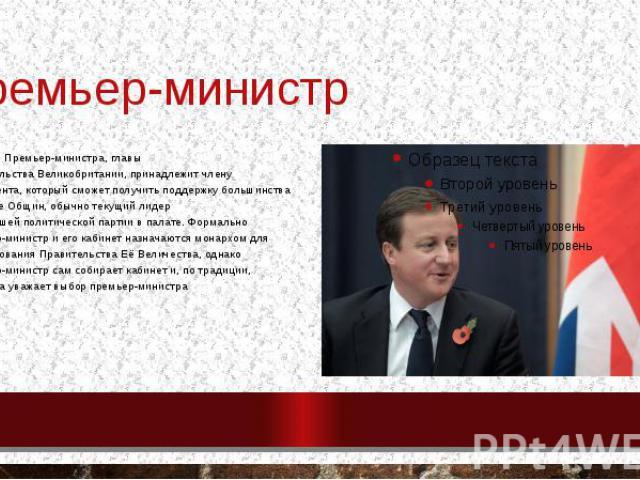 Премьер-министр ПозицияПремьер-министра,главы правительстваВеликобритании, принадлежит члену парламента, который сможет получить поддержку большинства в Палате Общин, обычно текущий лидер крупнейшейполитической партиив …
