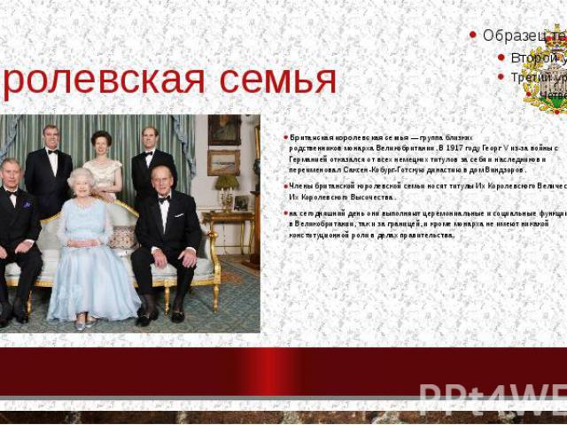 Королевская семья Британская королевская семья— группа близких родственниковмонархаВеликобритании. В1917 годуГеорг Vиз-завойны с Германиейотказался от всех немецких титулов за себя и наследников и пере…