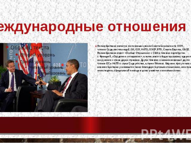 Международные отношения Великобритания является постоянным членомСовета Безопасности ООН, членомСодружества наций,G8,G20,НАТО,ОЭСР,ВТО,Совета Европы,ОБСЕ. Великобритания имеет «Особые Отношения» …