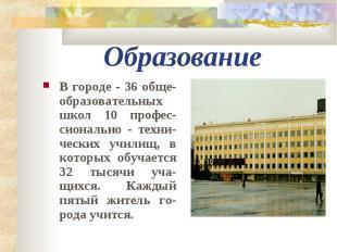 Образование В городе - 36 обще-образовательных школ 10 профес-сионально - техни-
