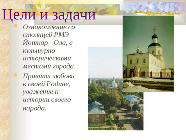 Цели и задачи Ознакомление со столицей РМЭ Йошкар - Ола, с культурно-историческими местами города. Привить любовь к своей Родине, уважение к истории своего народа.