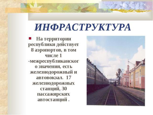 ИНФРАСТРУКТУРА На территории республики действует 8 аэропортов, в том числе 1 -межреспубликанского значения, есть железнодорожный и автовокзал. 17 железнодорожных станций, 30 пассажирских автостанций .