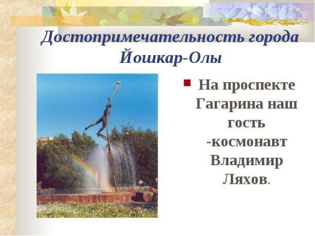 Достопримечательность города Йошкар-Олы На проспекте Гагарина наш гость -космонавт Владимир Ляхов.