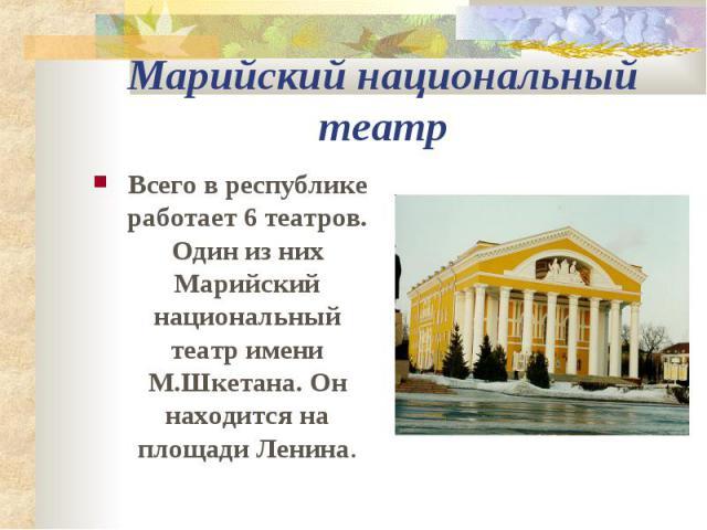 Марийский национальный театр Всего в республике работает 6 театров. Один из них Марийский национальный театр имени М.Шкетана. Он находится на площади Ленина.