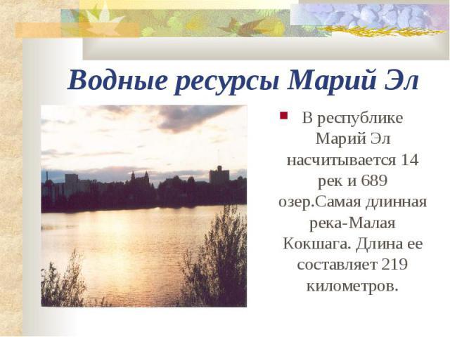 Водные ресурсы Марий Эл В республике Марий Эл насчитывается 14 рек и 689 озер.Самая длинная река-Малая Кокшага. Длина ее составляет 219 километров.