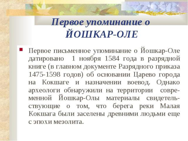 Первое упоминание о ЙОШКАР-ОЛЕ Первое письменное упоминание о Йошкар-Оле датировано 1 ноября 1584 года в разрядной книге (в главном документе Разрядного приказа 1475-1598 годов) об основании Царево города на Кокшаге и назначении воевод. Однако архео…