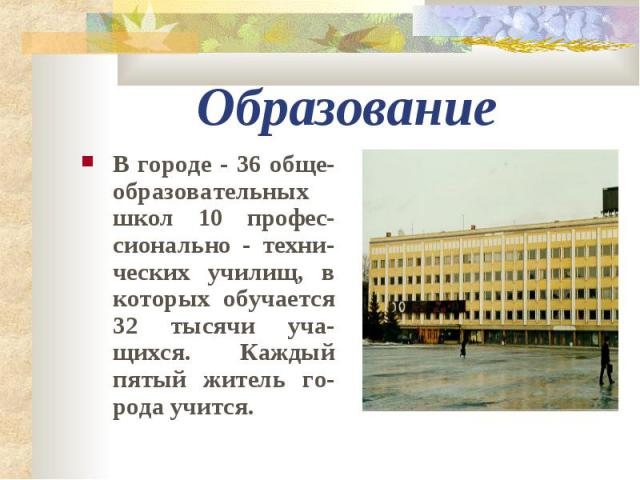 Образование В городе - 36 обще-образовательных школ 10 профес-сионально - техни-ческих училищ, в которых обучается 32 тысячи уча-щихся. Каждый пятый житель го-рода учится.