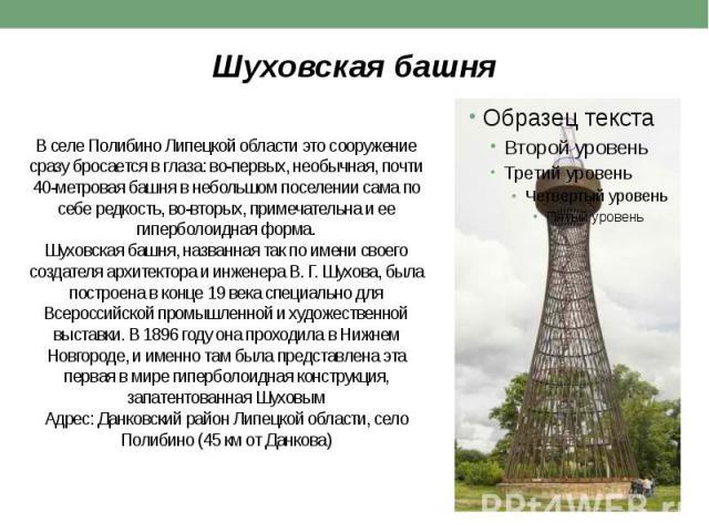 В селе Полибино Липецкой области это сооружение сразу бросается в глаза: во-первых, необычная, почти 40-метровая башня в небольшом поселении сама по себе редкость, во-вторых, примечательна и ее гиперболоидная форма. Шуховская башня, названная так по…