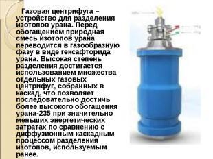 Газовая центрифуга – устройство для разделения изотопов урана. Перед обогащением