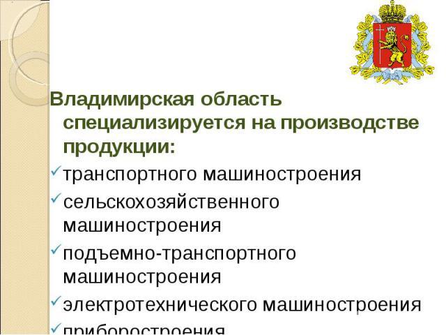 Владимирская область специализируется на производстве продукции: транспортного машиностроения сельскохозяйственного машиностроения подъемно-транспортного машиностроения электротехнического машиностроения приборостроения.