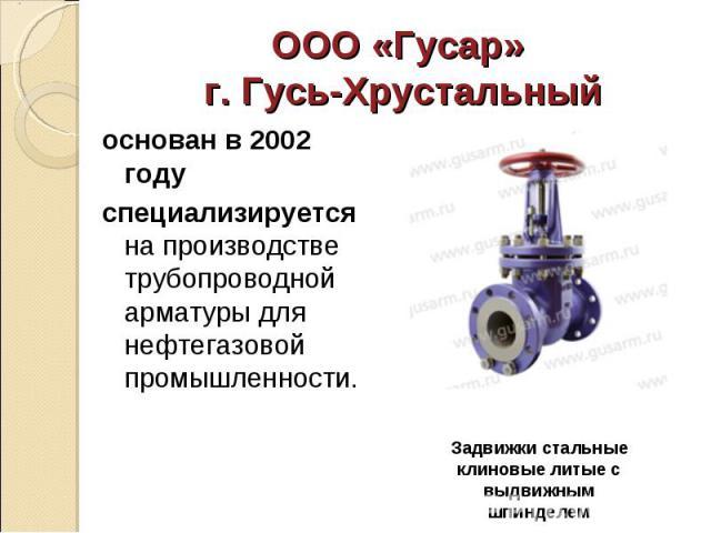 основан в 2002 году основан в 2002 году специализируется на производстве трубопроводной арматуры для нефтегазовой промышленности.