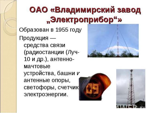 Образован в 1955 году Образован в 1955 году Продукция — средства связи (радиостанции (Луч-10 и др.), антенно-мачтовые устройства, башни и антенные опоры, светофоры, счетчики электроэнергии.