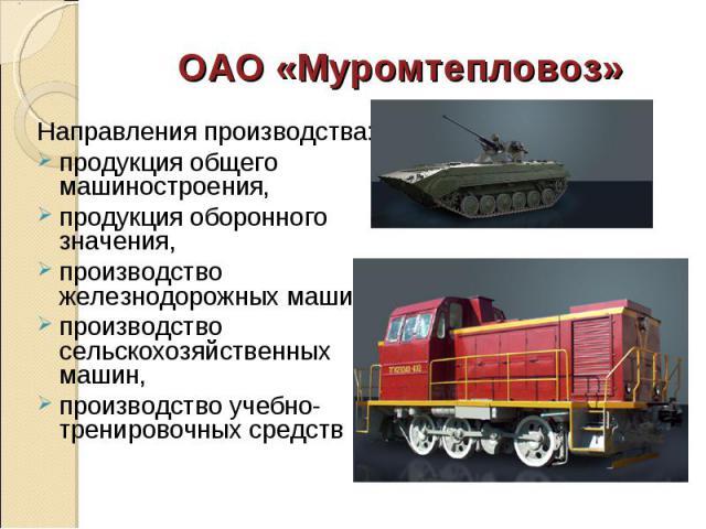 Направления производства: Направления производства: продукция общего машиностроения, продукция оборонного значения, производство железнодорожных машин, производство сельскохозяйственных машин, производство учебно-тренировочных средств