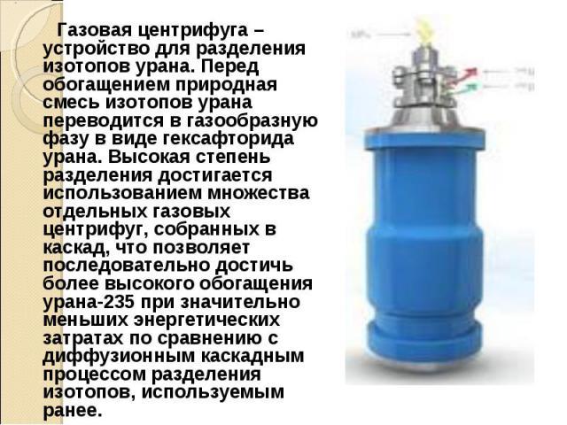 Газовая центрифуга – устройство для разделения изотопов урана. Перед обогащением природная смесь изотопов урана переводится в газообразную фазу в виде гексафторида урана. Высокая степень разделения достигается использованием множества отдельных газо…