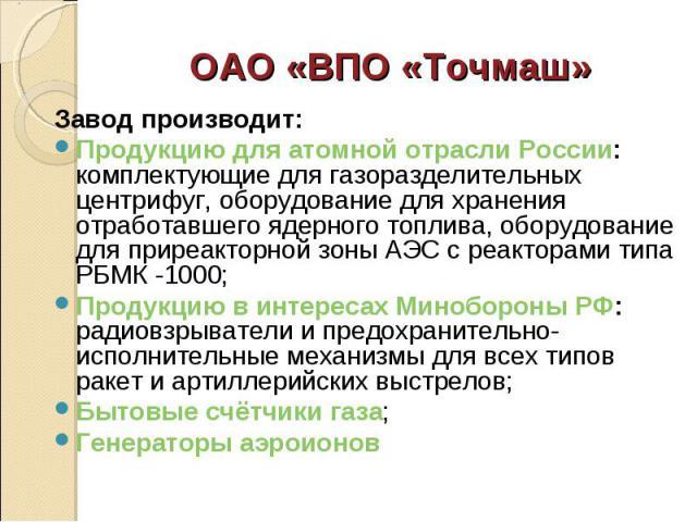Завод производит: Завод производит: Продукцию для атомной отрасли России: комплектующие для газоразделительных центрифуг, оборудование для хранения отработавшего ядерного топлива, оборудование для приреакторной зоны АЭС с реакторами типа РБМК -1000;…