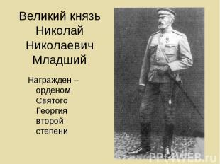Великий князь Николай Николаевич Младший Награжден – орденом Святого Георгия вто