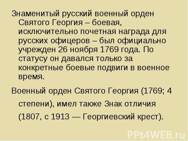 Знаменитый русский военный орден Святого Георгия – боевая, исключительно почетная награда для русских офицеров – был официально учрежден 26 ноября 1769 года. По статусу он давался только за конкретные боевые подвиги в военное время. Знаменитый русск…