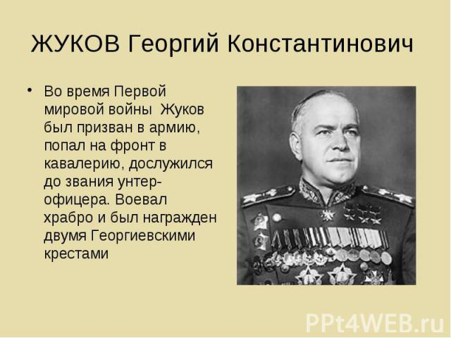 ЖУКОВ Георгий Константинович Во время Первой мировой войны Жуков был призван в армию, попал на фронт в кавалерию, дослужился до звания унтер-офицера. Воевал храбро и был награжден двумя Георгиевскими крестами