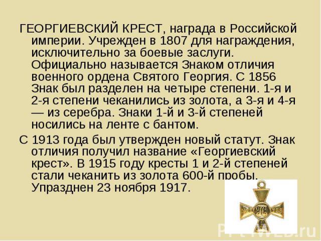 ГЕОРГИЕВСКИЙ КРЕСТ, награда в Российской империи. Учрежден в 1807 для награждения, исключительно за боевые заслуги. Официально называется Знаком отличия военного ордена Святого Георгия. С 1856 Знак был разделен на четыре степени. 1-я и 2-я степени ч…