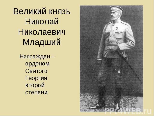 Великий князь Николай Николаевич Младший Награжден – орденом Святого Георгия второй степени