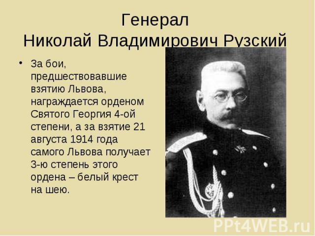 Генерал Николай Владимирович Рузский За бои, предшествовавшие взятию Львова, награждается орденом Святого Георгия 4-ой степени, а за взятие 21 августа 1914 года самого Львова получает 3-ю степень этого ордена – белый крест на шею.