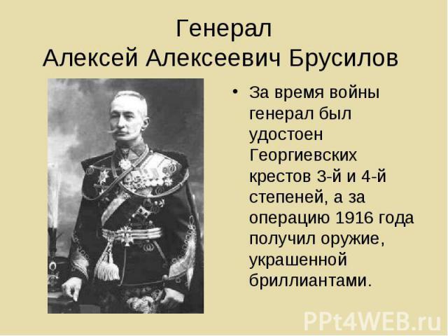 Генерал Алексей Алексеевич Брусилов За время войны генерал был удостоен Георгиевских крестов 3-й и 4-й степеней, а за операцию 1916 года получил оружие, украшенной бриллиантами.