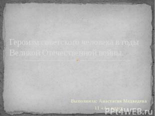 Героизм советского человека в годы Великой Отечественной войны. Выполнила: Анаст