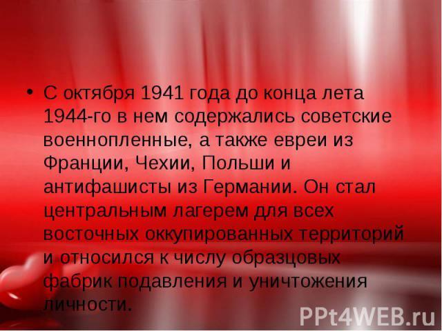С октября 1941 года до конца лета 1944-го в нем содержались советские военнопленные, а также евреи из Франции, Чехии, Польши и антифашисты из Германии. Он стал центральным лагерем для всех восточных оккупированных территорий и относился к числу обра…