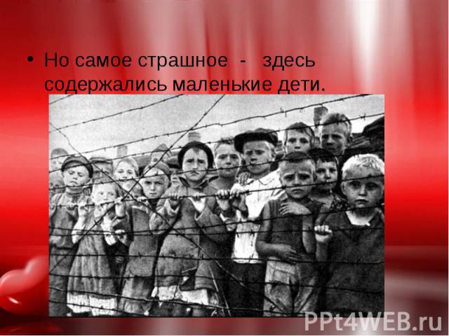 Но самое страшное - здесь содержались маленькие дети. Но самое страшное - здесь содержались маленькие дети.