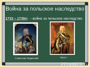 Война за польское наследство 1733 – 1735гг. – война за польское наследство.