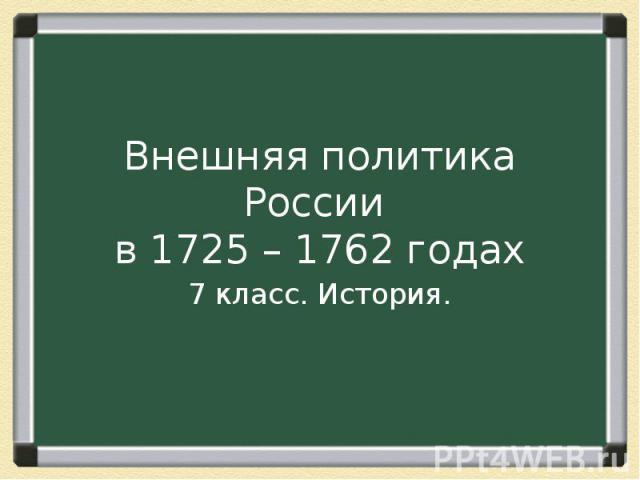 Внешняя политика России в 1725 – 1762 годах 7 класс. История.