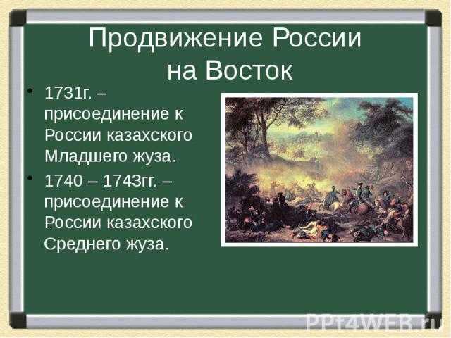 Продвижение России на Восток 1731г. – присоединение к России казахского Младшего жуза. 1740 – 1743гг. – присоединение к России казахского Среднего жуза.