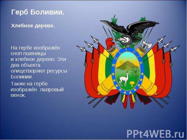 На гербе изображён сноппшеницы ихлебное дерево. Эти два объекта олицетворяют ресурсы Боливии. На гербе изображён сноппшеницы ихлебное дерево. Эти два объекта олицетворяют ресурсы Боливии. Также на гербе изображён лавровый венок.