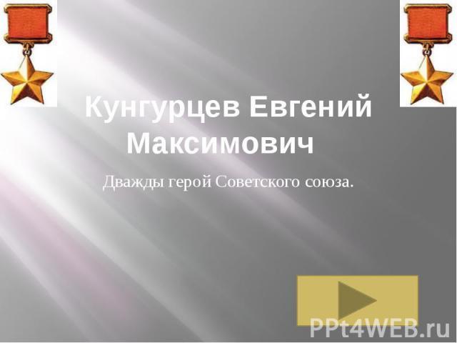 Кунгурцев Евгений Максимович Дважды герой Советского союза.