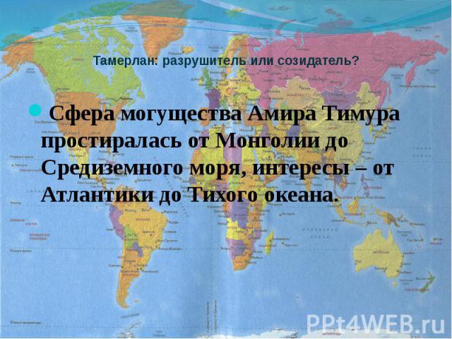 Тамерлан: разрушитель или созидатель? Сфера могущества Амира Тимура простиралась от Монголии до Средиземного моря, интересы – от Атлантики до Тихого океана.