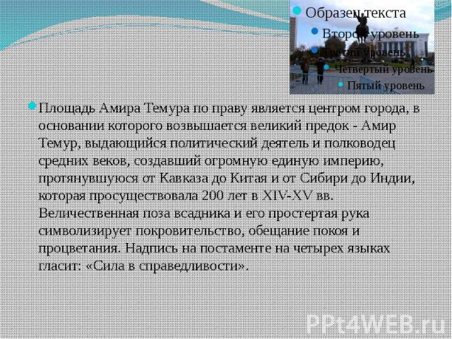 Площадь Амира Темура по праву является центром города, в основании которого возвышается великий предок - Амир Темур, выдающийся политический деятель и полководец средних веков, создавший огромную единую империю, протянувшуюся от Кавказа до Китая и о…