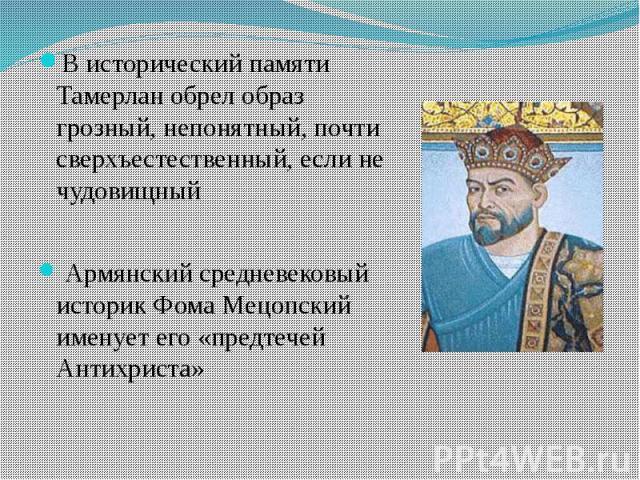 В исторический памяти Тамерлан обрел образ грозный, непонятный, почти сверхъестественный, если не чудовищный В исторический памяти Тамерлан обрел образ грозный, непонятный, почти сверхъестественный, если не чудовищный Армянский средневековый историк…