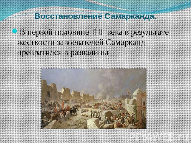 Восстановление Самарканда. В первой половине ⅩⅢ века в результате жесткости завоевателей Самарканд превратился в развалины