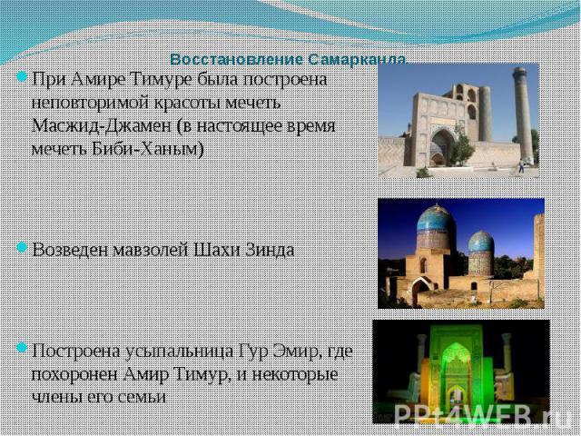 Восстановление Самарканда. При Амире Тимуре была построена неповторимой красоты мечеть Масжид-Джамен (в настоящее время мечеть Биби-Ханым) Возведен мавзолей Шахи Зинда Построена усыпальница Гур Эмир, где похоронен Амир Тимур, и некоторые члены его семьи