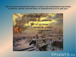 Под обстрелом немецкой артиллерии, в холод и голод ленинградские картографы сост