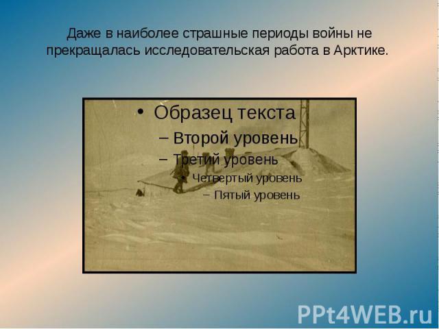Даже в наиболее страшные периоды войны не прекращалась исследовательская работа в Арктике.
